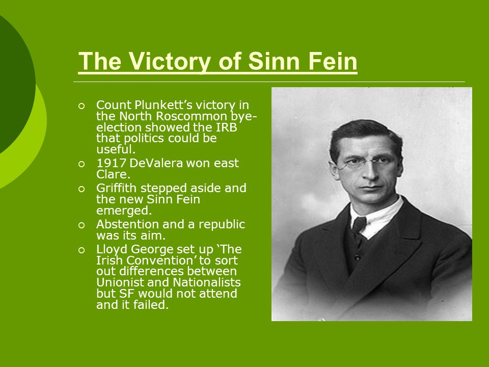 The Victory of Sinn Fein  Count Plunkett's victory in the North Roscommon bye- election showed the IRB that politics could be useful.  1917 DeValera