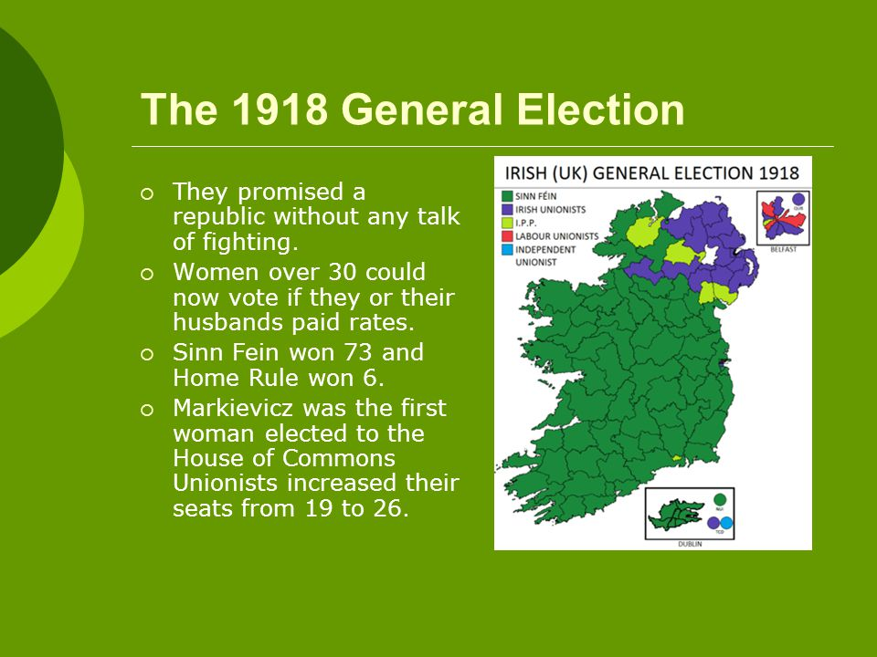 The 1918 General Election  They promised a republic without any talk of fighting.  Women over 30 could now vote if they or their husbands paid rates