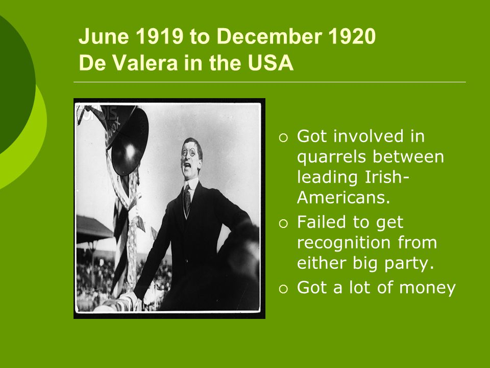 June 1919 to December 1920 De Valera in the USA  Got involved in quarrels between leading Irish- Americans.  Failed to get recognition from either b