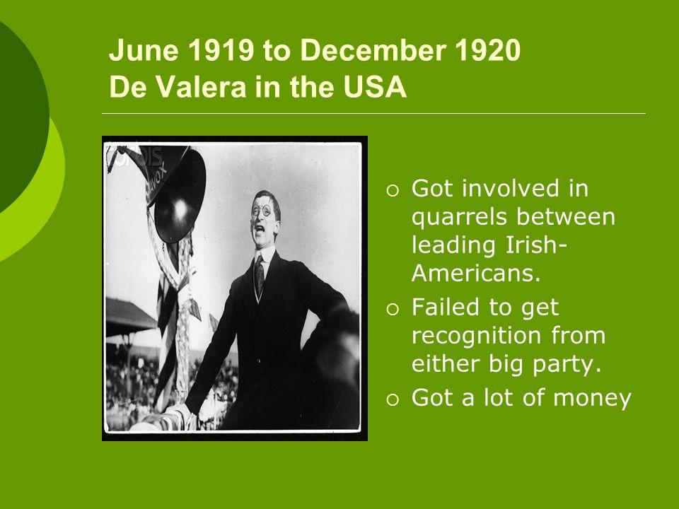 June 1919 to December 1920 De Valera in the USA  Got involved in quarrels between leading Irish- Americans.