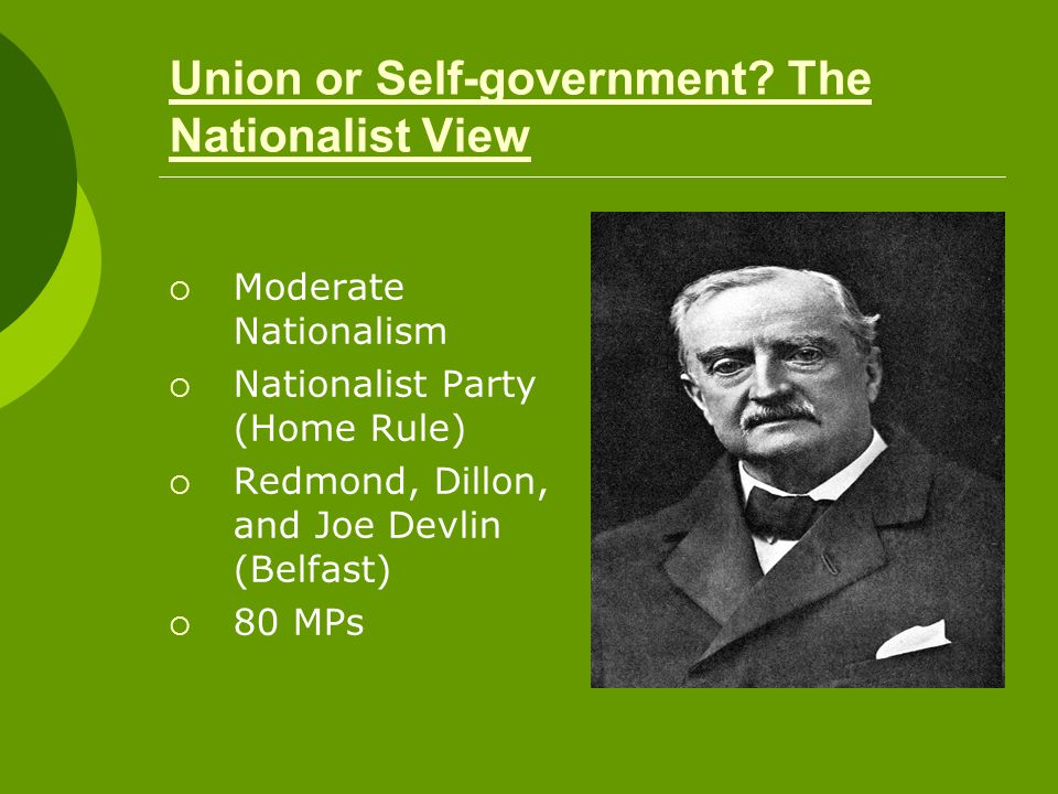 Union or Self-government? The Nationalist View  Moderate Nationalism  Nationalist Party (Home Rule)  Redmond, Dillon, and Joe Devlin (Belfast)  80