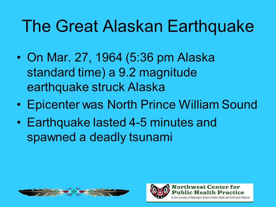 The Great Alaskan Earthquake On Mar. 27, 1964 (5:36 pm Alaska standard time) a 9.2 magnitude earthquake struck Alaska Epicenter was North Prince Willi