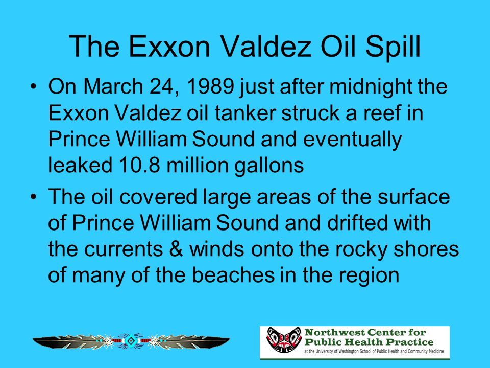 The Exxon Valdez Oil Spill On March 24, 1989 just after midnight the Exxon Valdez oil tanker struck a reef in Prince William Sound and eventually leak