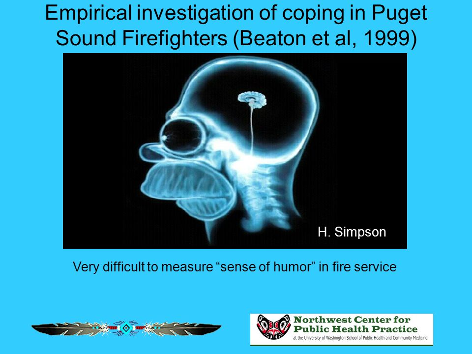 "Empirical investigation of coping in Puget Sound Firefighters (Beaton et al, 1999) H. Simpson Very difficult to measure ""sense of humor"" in fire servi"