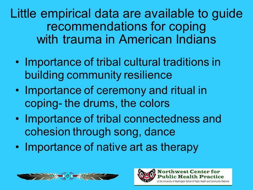 Little empirical data are available to guide recommendations for coping with trauma in American Indians Importance of tribal cultural traditions in bu