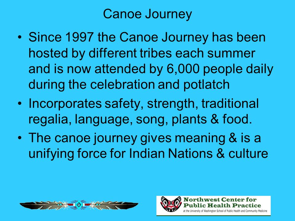 Canoe Journey Since 1997 the Canoe Journey has been hosted by different tribes each summer and is now attended by 6,000 people daily during the celebr