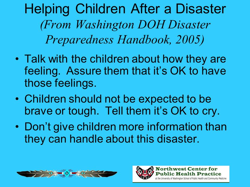 Helping Children After a Disaster (From Washington DOH Disaster Preparedness Handbook, 2005) Talk with the children about how they are feeling. Assure