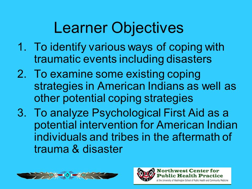 Learner Objectives 1.To identify various ways of coping with traumatic events including disasters 2.To examine some existing coping strategies in Amer