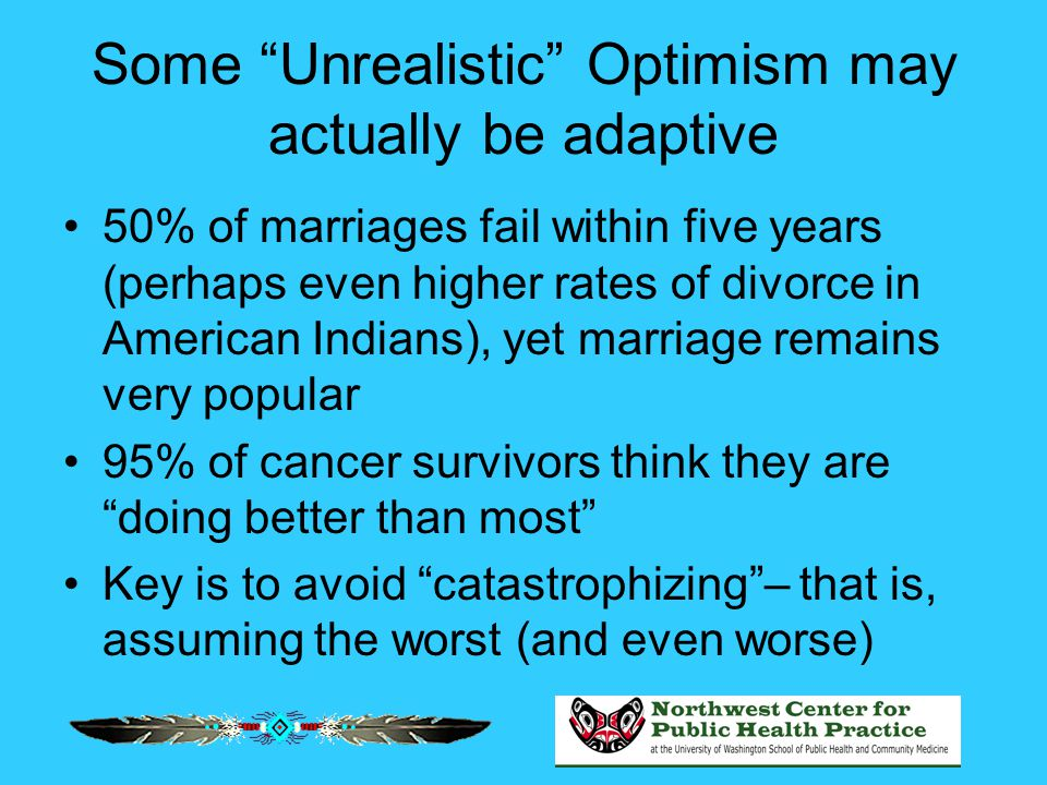 "Some ""Unrealistic"" Optimism may actually be adaptive 50% of marriages fail within five years (perhaps even higher rates of divorce in American Indians"
