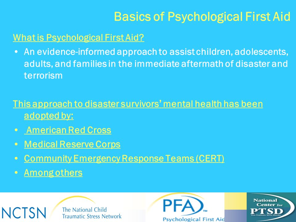 Basics of Psychological First Aid What is Psychological First Aid? An evidence-informed approach to assist children, adolescents, adults, and families