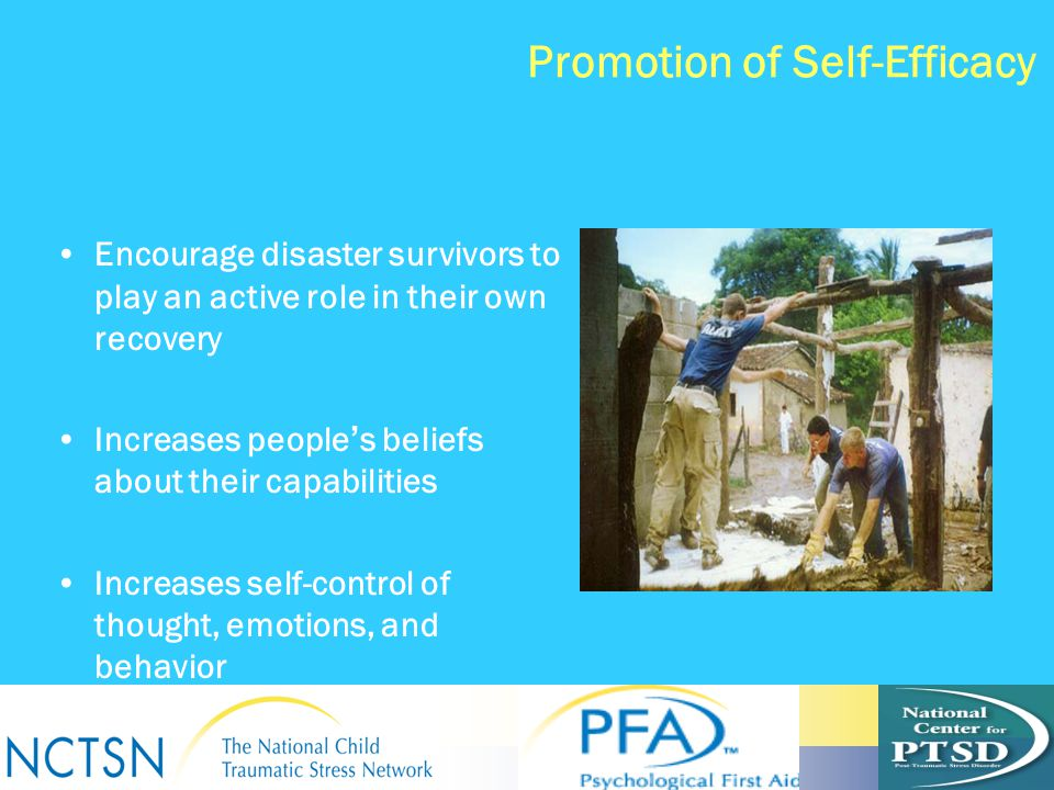 Promotion of Self-Efficacy Encourage disaster survivors to play an active role in their own recovery Increases people ' s beliefs about their capabili