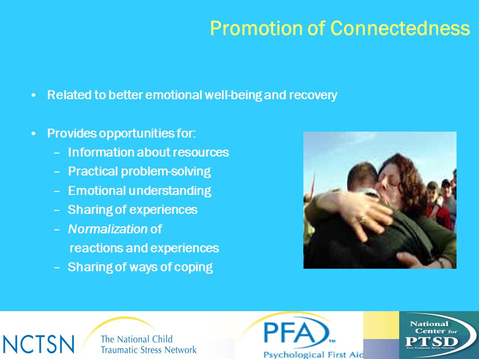 Promotion of Connectedness Related to better emotional well-being and recovery Provides opportunities for: –Information about resources –Practical pro