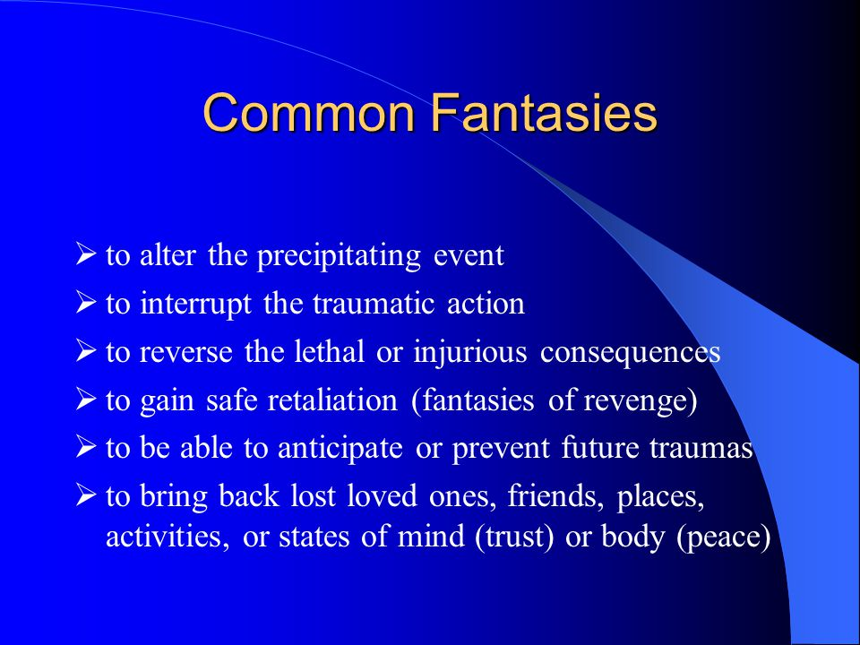 Common Fantasies  to alter the precipitating event  to interrupt the traumatic action  to reverse the lethal or injurious consequences  to gain safe retaliation (fantasies of revenge)  to be able to anticipate or prevent future traumas  to bring back lost loved ones, friends, places, activities, or states of mind (trust) or body (peace)