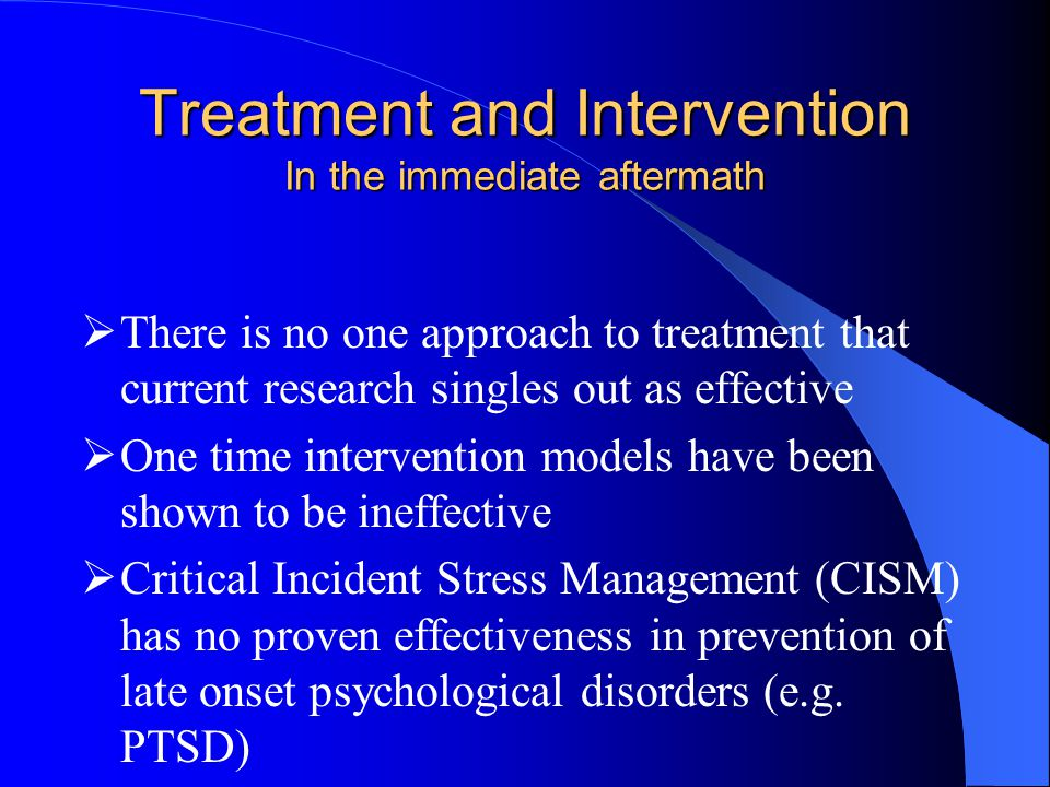 Treatment and Intervention In the immediate aftermath  There is no one approach to treatment that current research singles out as effective  One time intervention models have been shown to be ineffective  Critical Incident Stress Management (CISM) has no proven effectiveness in prevention of late onset psychological disorders (e.g.