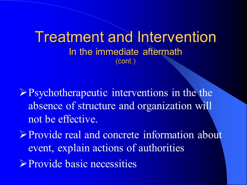 Treatment and Intervention In the immediate aftermath (cont.)  Psychotherapeutic interventions in the the absence of structure and organization will not be effective.