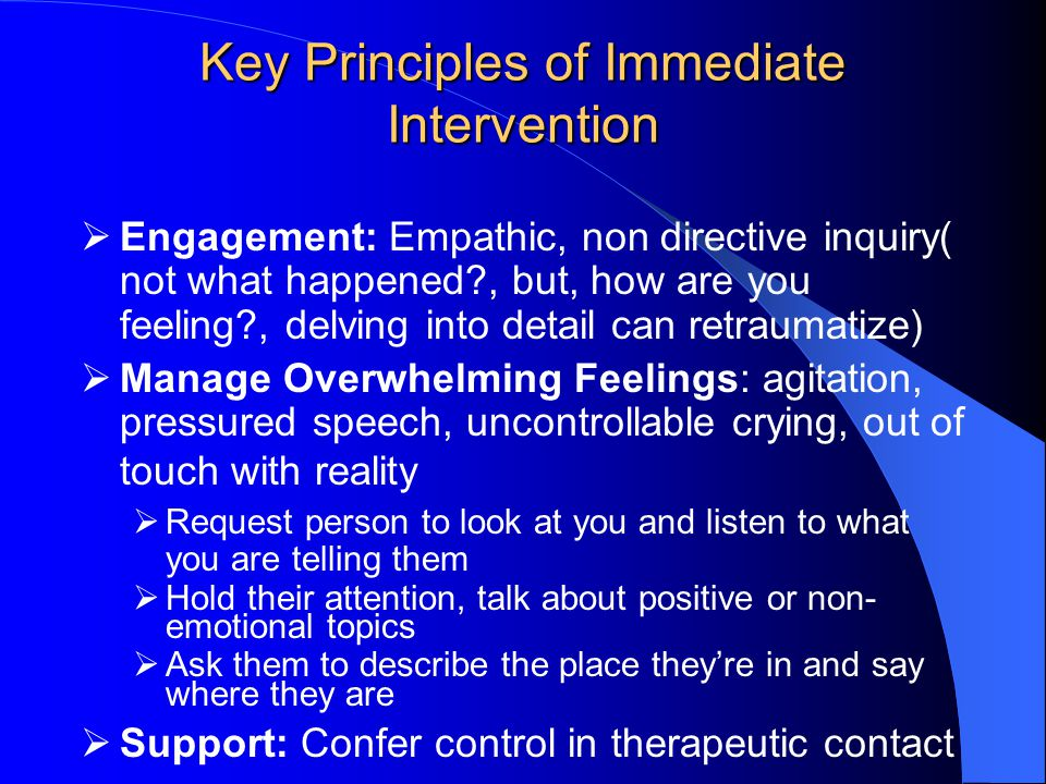 Key Principles of Immediate Intervention  Engagement: Empathic, non directive inquiry( not what happened , but, how are you feeling , delving into detail can retraumatize)  Manage Overwhelming Feelings: agitation, pressured speech, uncontrollable crying, out of touch with reality  Request person to look at you and listen to what you are telling them  Hold their attention, talk about positive or non- emotional topics  Ask them to describe the place they're in and say where they are  Support: Confer control in therapeutic contact