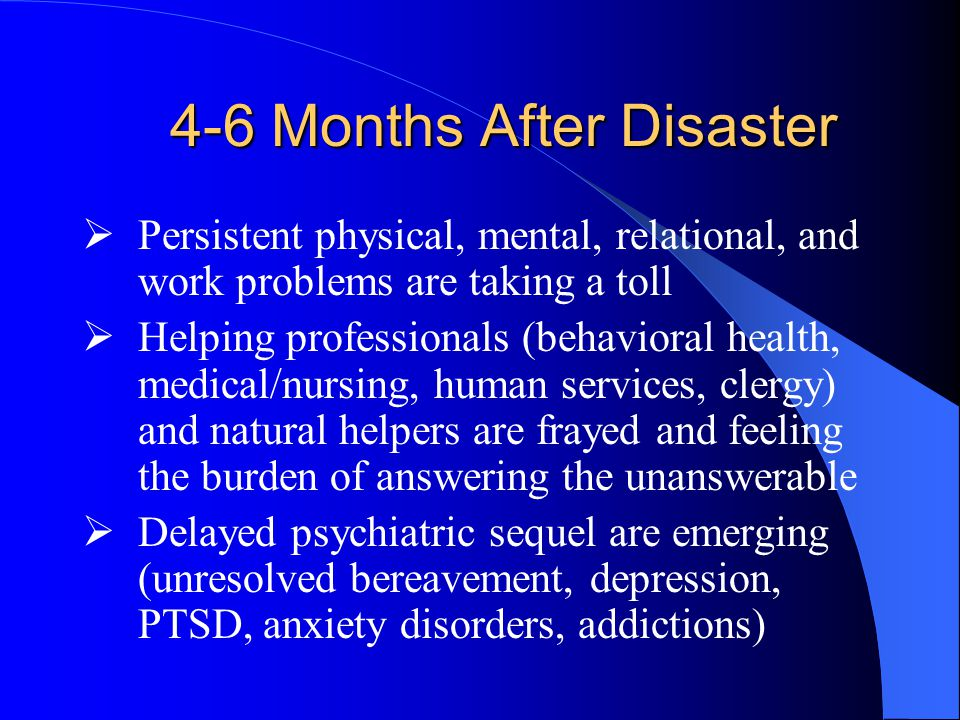 4-6 Months After Disaster  Persistent physical, mental, relational, and work problems are taking a toll  Helping professionals (behavioral health, medical/nursing, human services, clergy) and natural helpers are frayed and feeling the burden of answering the unanswerable  Delayed psychiatric sequel are emerging (unresolved bereavement, depression, PTSD, anxiety disorders, addictions)