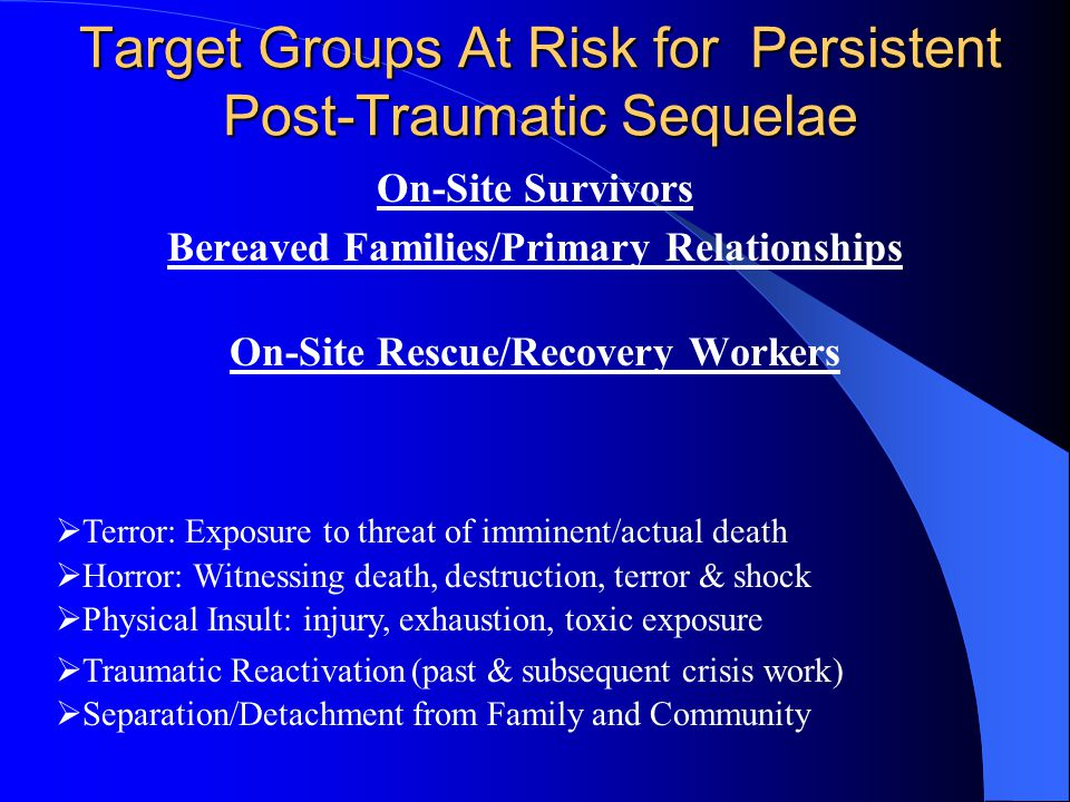 Target Groups At Risk for Persistent Post-Traumatic Sequelae On-Site Survivors Bereaved Families/Primary Relationships On-Site Rescue/Recovery Workers  Terror: Exposure to threat of imminent/actual death  Horror: Witnessing death, destruction, terror & shock  Physical Insult: injury, exhaustion, toxic exposure  Traumatic Reactivation (past & subsequent crisis work)  Separation/Detachment from Family and Community