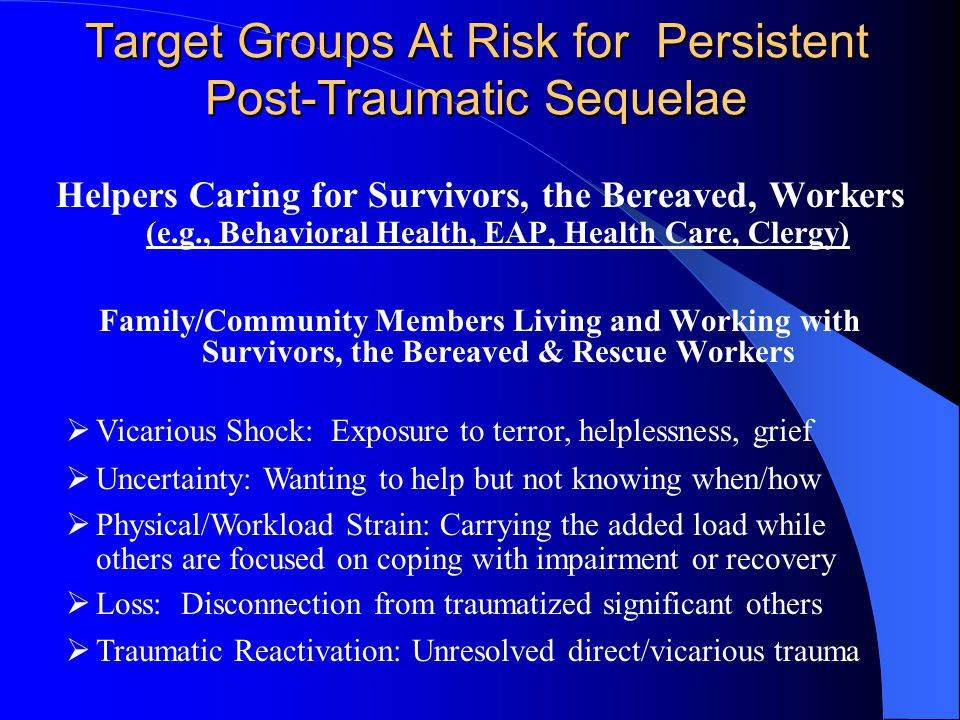 Target Groups At Risk for Persistent Post-Traumatic Sequelae Helpers Caring for Survivors, the Bereaved, Workers (e.g., Behavioral Health, EAP, Health Care, Clergy) Family/Community Members Living and Working with Survivors, the Bereaved & Rescue Workers  Vicarious Shock: Exposure to terror, helplessness, grief  Uncertainty: Wanting to help but not knowing when/how  Physical/Workload Strain: Carrying the added load while others are focused on coping with impairment or recovery  Loss: Disconnection from traumatized significant others  Traumatic Reactivation: Unresolved direct/vicarious trauma