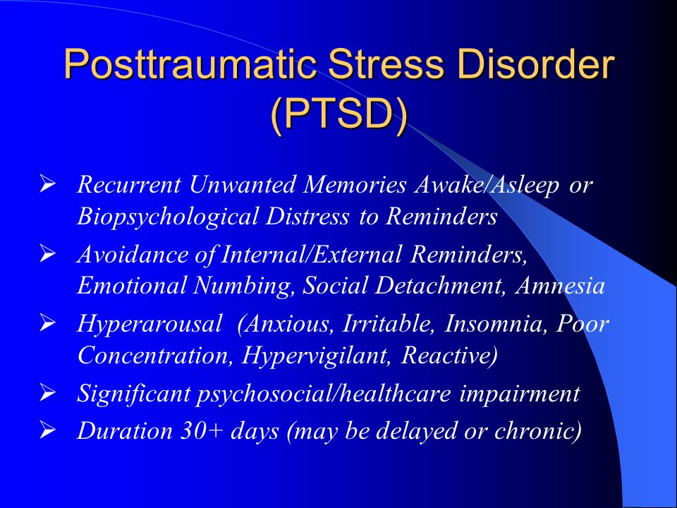 Posttraumatic Stress Disorder (PTSD)  Recurrent Unwanted Memories Awake/Asleep or Biopsychological Distress to Reminders  Avoidance of Internal/External Reminders, Emotional Numbing, Social Detachment, Amnesia  Hyperarousal (Anxious, Irritable, Insomnia, Poor Concentration, Hypervigilant, Reactive)  Significant psychosocial/healthcare impairment  Duration 30+ days (may be delayed or chronic)