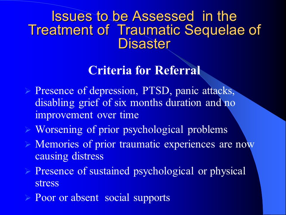 Issues to be Assessed in the Treatment of Traumatic Sequelae of Disaster Criteria for Referral  Presence of depression, PTSD, panic attacks, disabling grief of six months duration and no improvement over time  Worsening of prior psychological problems  Memories of prior traumatic experiences are now causing distress  Presence of sustained psychological or physical stress  Poor or absent social supports
