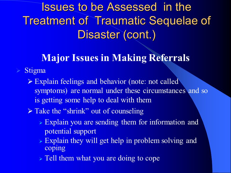 Issues to be Assessed in the Treatment of Traumatic Sequelae of Disaster (cont.) Major Issues in Making Referrals  Stigma  Explain feelings and behavior (note: not called symptoms) are normal under these circumstances and so is getting some help to deal with them  Take the shrink out of counseling  Explain you are sending them for information and potential support  Explain they will get help in problem solving and coping  Tell them what you are doing to cope