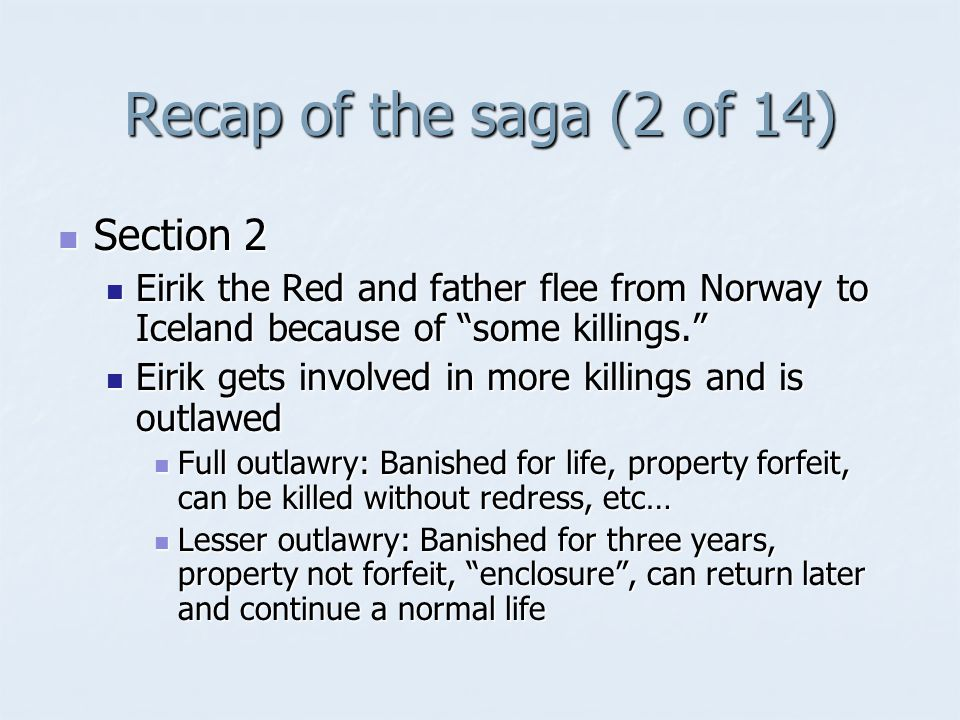 Recap of the saga (2 of 14) Section 2 Section 2 Eirik the Red and father flee from Norway to Iceland because of some killings. Eirik the Red and father flee from Norway to Iceland because of some killings. Eirik gets involved in more killings and is outlawed Eirik gets involved in more killings and is outlawed Full outlawry: Banished for life, property forfeit, can be killed without redress, etc… Full outlawry: Banished for life, property forfeit, can be killed without redress, etc… Lesser outlawry: Banished for three years, property not forfeit, enclosure , can return later and continue a normal life Lesser outlawry: Banished for three years, property not forfeit, enclosure , can return later and continue a normal life