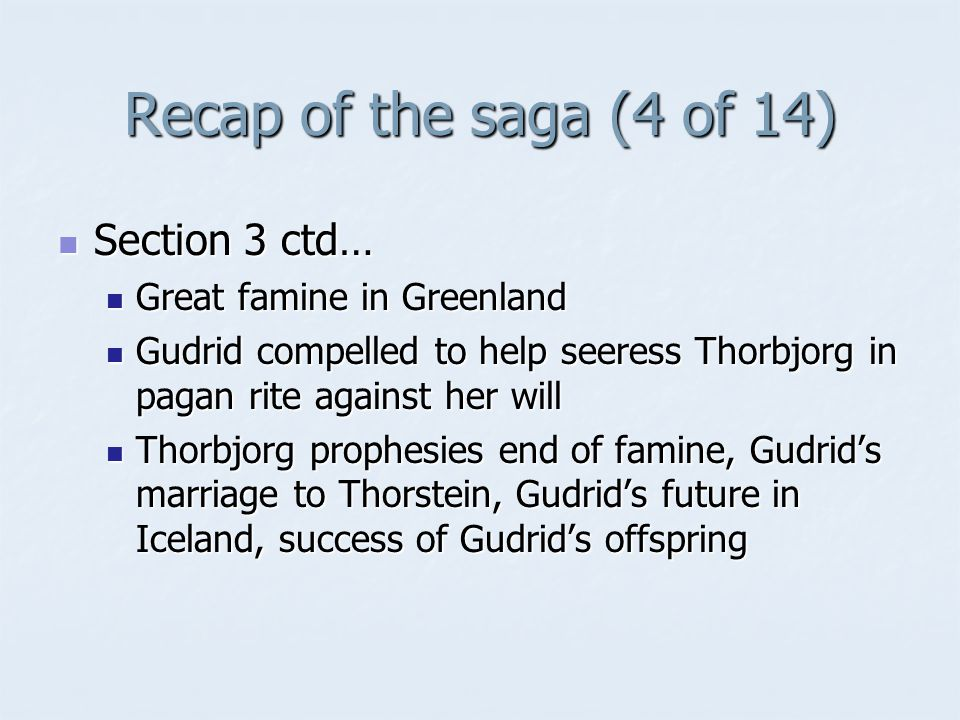 Recap of the saga (4 of 14) Section 3 ctd… Section 3 ctd… Great famine in Greenland Great famine in Greenland Gudrid compelled to help seeress Thorbjorg in pagan rite against her will Gudrid compelled to help seeress Thorbjorg in pagan rite against her will Thorbjorg prophesies end of famine, Gudrid's marriage to Thorstein, Gudrid's future in Iceland, success of Gudrid's offspring Thorbjorg prophesies end of famine, Gudrid's marriage to Thorstein, Gudrid's future in Iceland, success of Gudrid's offspring