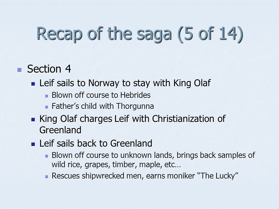 Recap of the saga (5 of 14) Section 4 Section 4 Leif sails to Norway to stay with King Olaf Leif sails to Norway to stay with King Olaf Blown off course to Hebrides Blown off course to Hebrides Father's child with Thorgunna Father's child with Thorgunna King Olaf charges Leif with Christianization of Greenland King Olaf charges Leif with Christianization of Greenland Leif sails back to Greenland Leif sails back to Greenland Blown off course to unknown lands, brings back samples of wild rice, grapes, timber, maple, etc… Blown off course to unknown lands, brings back samples of wild rice, grapes, timber, maple, etc… Rescues shipwrecked men, earns moniker The Lucky Rescues shipwrecked men, earns moniker The Lucky