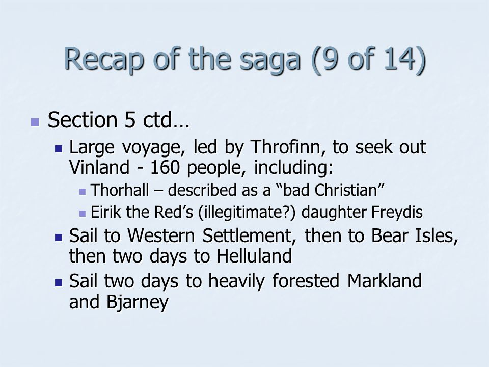 Recap of the saga (9 of 14) Section 5 ctd… Section 5 ctd… Large voyage, led by Throfinn, to seek out Vinland - 160 people, including: Large voyage, led by Throfinn, to seek out Vinland - 160 people, including: Thorhall – described as a bad Christian Thorhall – described as a bad Christian Eirik the Red's (illegitimate ) daughter Freydis Eirik the Red's (illegitimate ) daughter Freydis Sail to Western Settlement, then to Bear Isles, then two days to Helluland Sail to Western Settlement, then to Bear Isles, then two days to Helluland Sail two days to heavily forested Markland and Bjarney Sail two days to heavily forested Markland and Bjarney