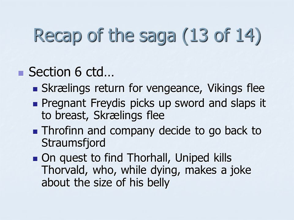Recap of the saga (13 of 14) Section 6 ctd… Section 6 ctd… Skrælings return for vengeance, Vikings flee Skrælings return for vengeance, Vikings flee Pregnant Freydis picks up sword and slaps it to breast, Skrælings flee Pregnant Freydis picks up sword and slaps it to breast, Skrælings flee Throfinn and company decide to go back to Straumsfjord Throfinn and company decide to go back to Straumsfjord On quest to find Thorhall, Uniped kills Thorvald, who, while dying, makes a joke about the size of his belly On quest to find Thorhall, Uniped kills Thorvald, who, while dying, makes a joke about the size of his belly