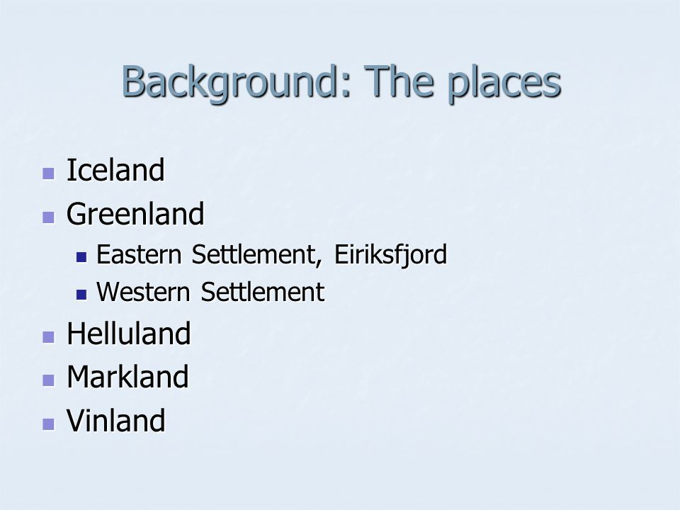 Background: The places Iceland Iceland Greenland Greenland Eastern Settlement, Eiriksfjord Eastern Settlement, Eiriksfjord Western Settlement Western Settlement Helluland Helluland Markland Markland Vinland Vinland