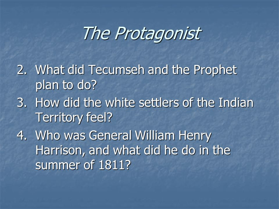 The Protagonist 2. What did Tecumseh and the Prophet plan to do? 3. How did the white settlers of the Indian Territory feel? 4. Who was General Willia