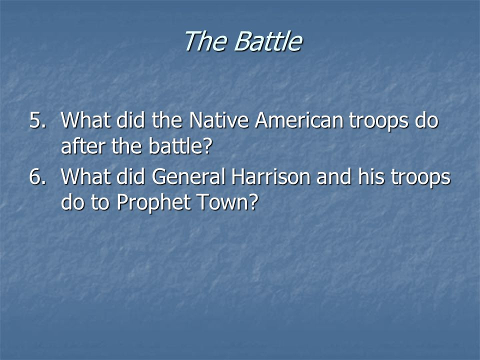 The Battle 5. What did the Native American troops do after the battle? 6. What did General Harrison and his troops do to Prophet Town?