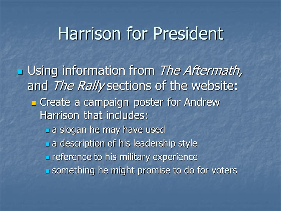 Harrison for President Using information from The Aftermath, and The Rally sections of the website: Using information from The Aftermath, and The Rally sections of the website: Create a campaign poster for Andrew Harrison that includes: Create a campaign poster for Andrew Harrison that includes: a slogan he may have used a slogan he may have used a description of his leadership style a description of his leadership style reference to his military experience reference to his military experience something he might promise to do for voters something he might promise to do for voters
