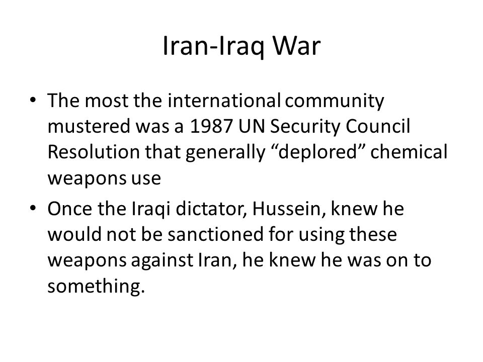 Iran-Iraq War The most the international community mustered was a 1987 UN Security Council Resolution that generally deplored chemical weapons use Once the Iraqi dictator, Hussein, knew he would not be sanctioned for using these weapons against Iran, he knew he was on to something.