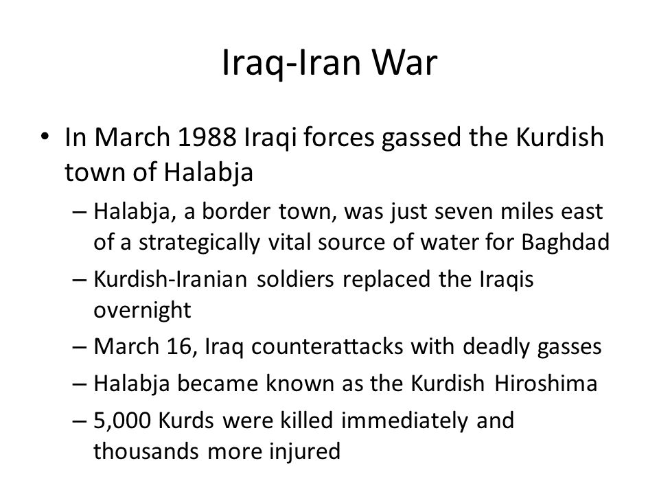 Iraq-Iran War In March 1988 Iraqi forces gassed the Kurdish town of Halabja – Halabja, a border town, was just seven miles east of a strategically vital source of water for Baghdad – Kurdish-Iranian soldiers replaced the Iraqis overnight – March 16, Iraq counterattacks with deadly gasses – Halabja became known as the Kurdish Hiroshima – 5,000 Kurds were killed immediately and thousands more injured