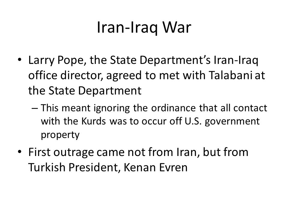 Iran-Iraq War Larry Pope, the State Department's Iran-Iraq office director, agreed to met with Talabani at the State Department – This meant ignoring the ordinance that all contact with the Kurds was to occur off U.S.