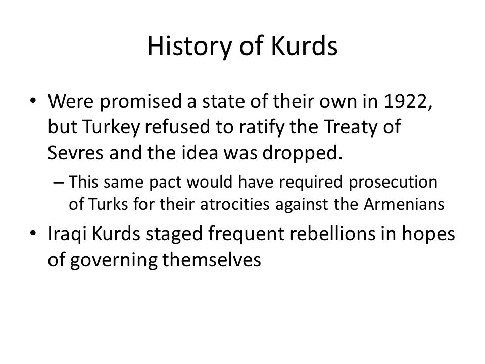 History of Kurds Were promised a state of their own in 1922, but Turkey refused to ratify the Treaty of Sevres and the idea was dropped.