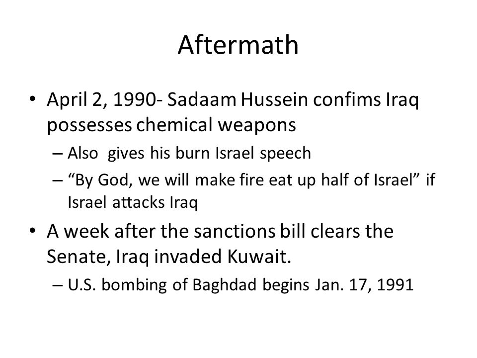Aftermath April 2, 1990- Sadaam Hussein confims Iraq possesses chemical weapons – Also gives his burn Israel speech – By God, we will make fire eat up half of Israel if Israel attacks Iraq A week after the sanctions bill clears the Senate, Iraq invaded Kuwait.