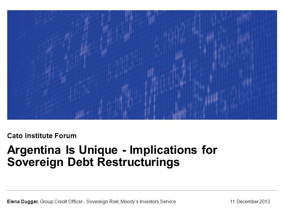 Argentina Is Unique - Implications for Sovereign Debt Restructurings 11 December 2013Elena Duggar, Group Credit Officer - Sovereign Risk, Moody's Investors Service Cato Institute Forum