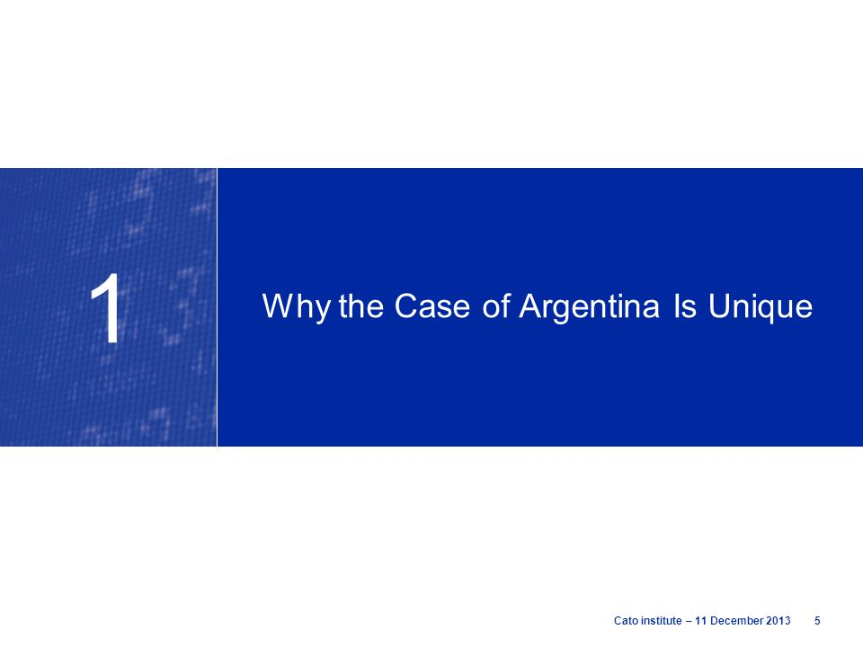 5Cato institute – 11 December 2013 Why the Case of Argentina Is Unique 1
