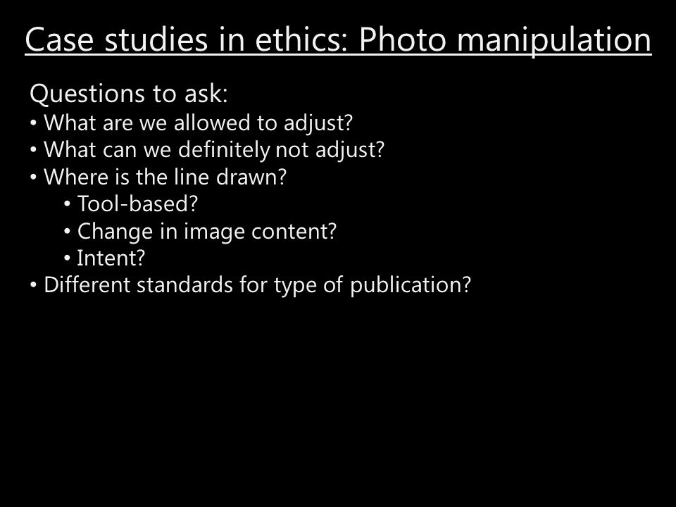 Case studies in ethics: Photo manipulation Questions to ask: What are we allowed to adjust? What can we definitely not adjust? Where is the line drawn