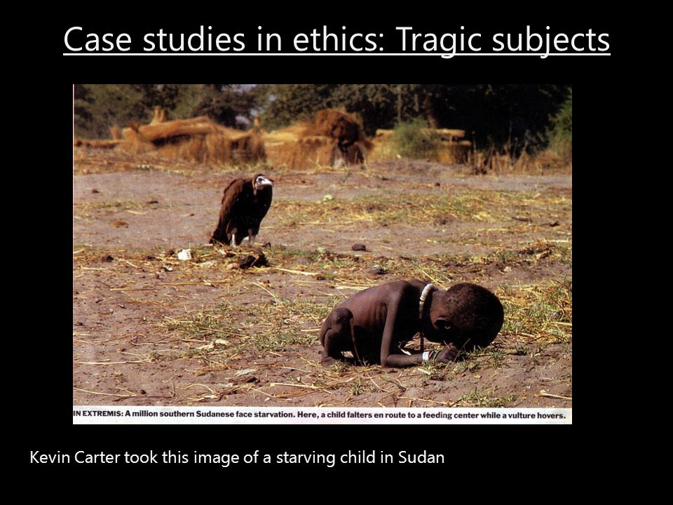 Case studies in ethics: Tragic subjects Kevin Carter took this image of a starving child in Sudan
