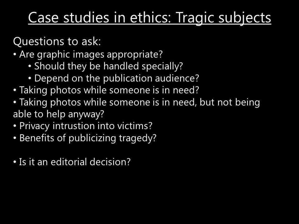 Case studies in ethics: Tragic subjects Questions to ask: Are graphic images appropriate? Should they be handled specially? Depend on the publication