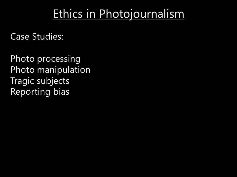 Ethics in Photojournalism Case Studies: Photo processing Photo manipulation Tragic subjects Reporting bias