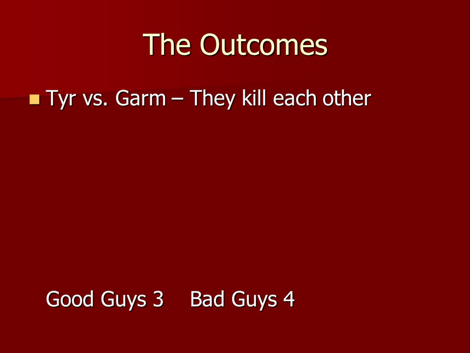 The Outcomes Tyr vs. Garm – They kill each other Good Guys 3 Bad Guys 4 Tyr vs.