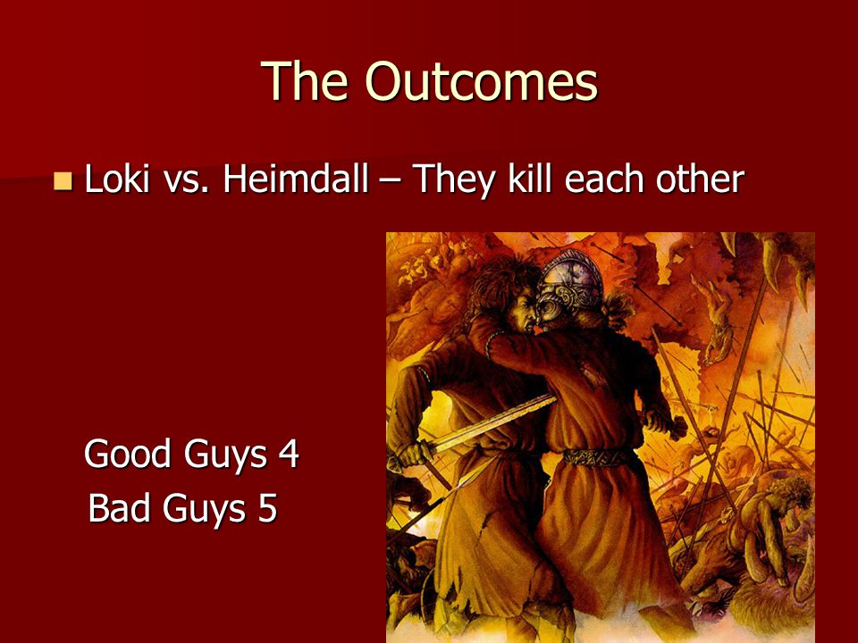The Outcomes Loki vs. Heimdall – They kill each other Good Guys 4 Loki vs.