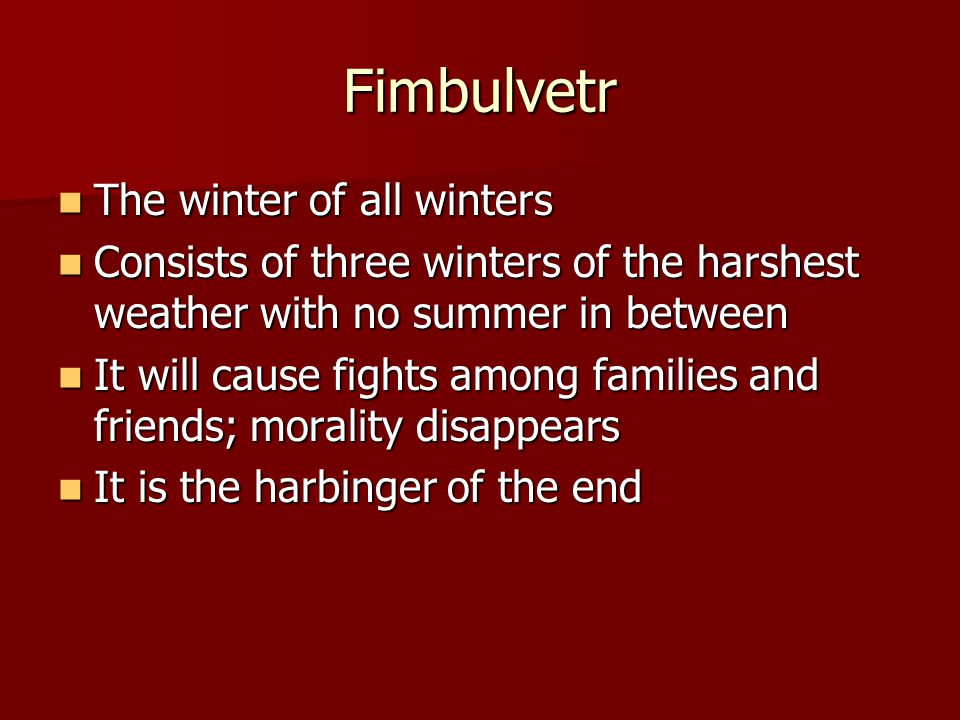 Fimbulvetr The winter of all winters The winter of all winters Consists of three winters of the harshest weather with no summer in between Consists of three winters of the harshest weather with no summer in between It will cause fights among families and friends; morality disappears It will cause fights among families and friends; morality disappears It is the harbinger of the end It is the harbinger of the end