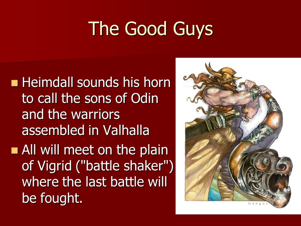 The Good Guys Heimdall sounds his horn to call the sons of Odin and the warriors assembled in Valhalla Heimdall sounds his horn to call the sons of Odin and the warriors assembled in Valhalla All will meet on the plain of Vigrid ( battle shaker ) where the last battle will be fought.